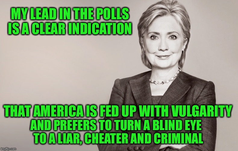 Hillary Clinton | MY LEAD IN THE POLLS IS A CLEAR INDICATION AND PREFERS TO TURN A BLIND EYE  TO A LIAR, CHEATER AND CRIMINAL THAT AMERICA IS FED UP WITH VULG | image tagged in hillary clinton,trump,memes,election 2016 | made w/ Imgflip meme maker