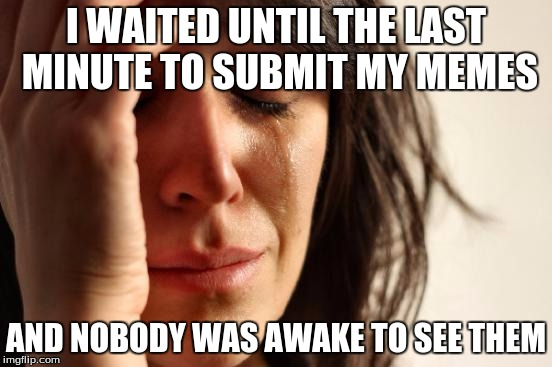 First World Problems Meme | I WAITED UNTIL THE LAST MINUTE TO SUBMIT MY MEMES AND NOBODY WAS AWAKE TO SEE THEM | image tagged in memes,first world problems | made w/ Imgflip meme maker