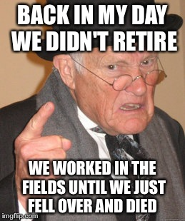Back In My Day Meme | BACK IN MY DAY WE DIDN'T RETIRE WE WORKED IN THE FIELDS UNTIL WE JUST FELL OVER AND DIED | image tagged in memes,back in my day | made w/ Imgflip meme maker
