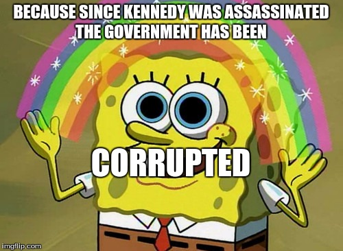 BECAUSE SINCE KENNEDY WAS ASSASSINATED THE GOVERNMENT HAS BEEN CORRUPTED | made w/ Imgflip meme maker