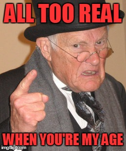 Back In My Day Meme | ALL TOO REAL WHEN YOU'RE MY AGE | image tagged in memes,back in my day | made w/ Imgflip meme maker