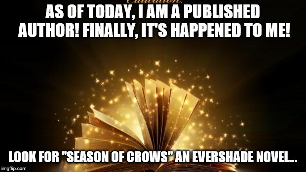"A childhood dream came true today! |  AS OF TODAY, I AM A PUBLISHED AUTHOR! FINALLY, IT'S HAPPENED TO ME! LOOK FOR ""SEASON OF CROWS"" AN EVERSHADE NOVEL... 