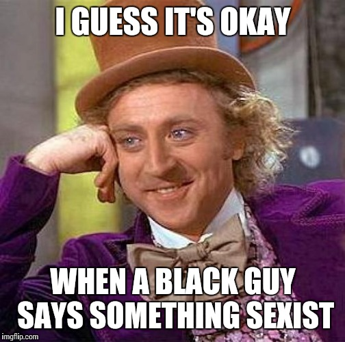 Creepy Condescending Wonka Meme | I GUESS IT'S OKAY WHEN A BLACK GUY SAYS SOMETHING SEXIST | image tagged in memes,creepy condescending wonka | made w/ Imgflip meme maker