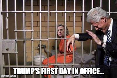 Hillary in jail | TRUMP'S FIRST DAY IN OFFICE... | image tagged in hillary in jail | made w/ Imgflip meme maker