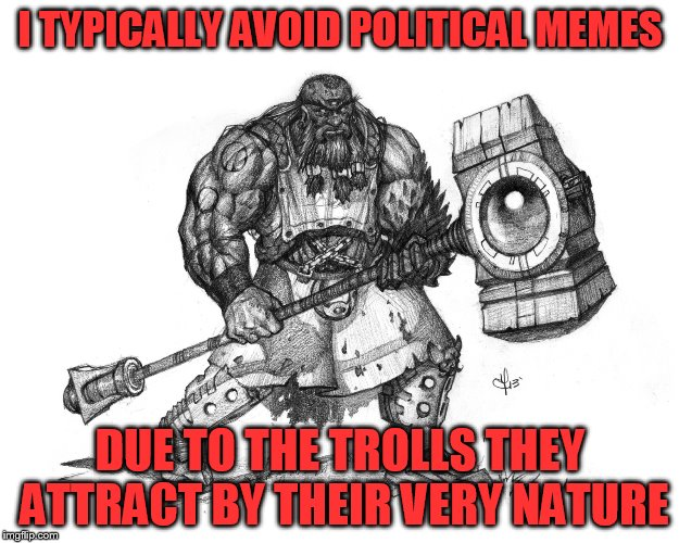 Troll Smasher | I TYPICALLY AVOID POLITICAL MEMES DUE TO THE TROLLS THEY ATTRACT BY THEIR VERY NATURE | image tagged in troll smasher | made w/ Imgflip meme maker