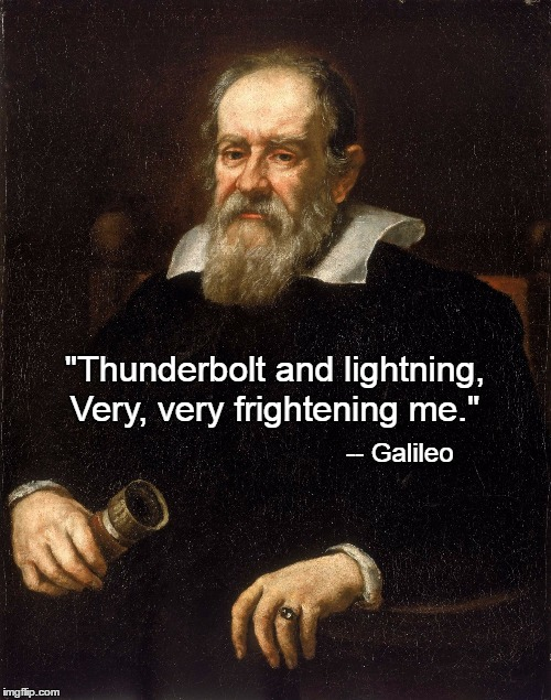 "The most famous quote of Galileo Figero Magnifico. | ""Thunderbolt and lightning, Very, very frightening me."" -- Galileo 