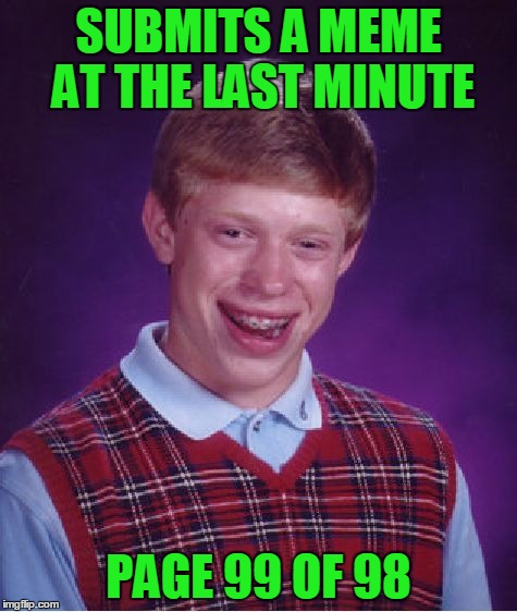 Bad Luck Brian Meme | SUBMITS A MEME AT THE LAST MINUTE PAGE 99 OF 98 | image tagged in memes,bad luck brian | made w/ Imgflip meme maker