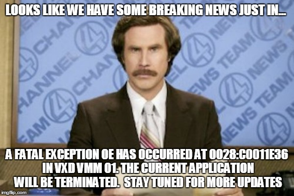 LOOKS LIKE WE HAVE SOME BREAKING NEWS JUST IN... A FATAL EXCEPTION OE HAS OCCURRED AT 0028:C0011E36 IN VXD VMM 01. THE CURRENT APPLICATION W | made w/ Imgflip meme maker