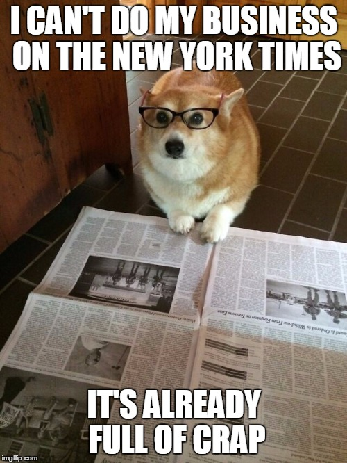 Conservative Doge Sez: |  I CAN'T DO MY BUSINESS ON THE NEW YORK TIMES; IT'S ALREADY FULL OF CRAP | image tagged in new york times,dog poop,liberal media | made w/ Imgflip meme maker