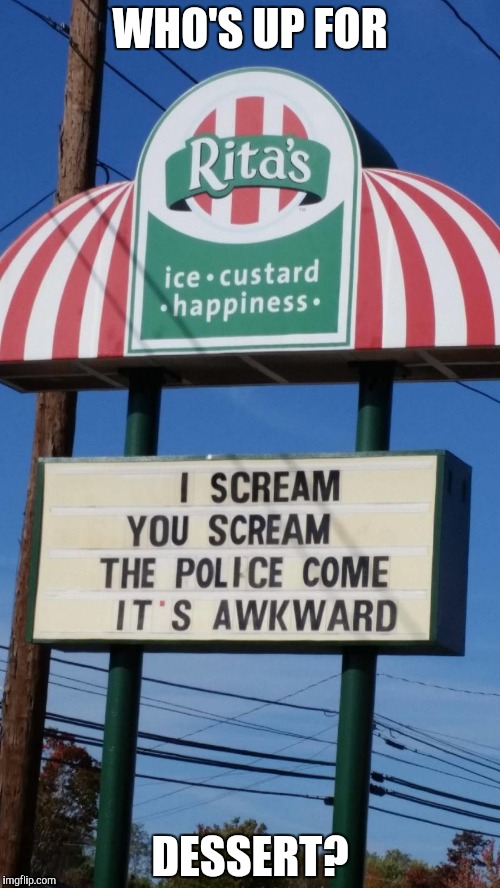 This sounds like a fun place to eat...I think? | WHO'S UP FOR DESSERT? | image tagged in ice cream,awkward,police,screaming | made w/ Imgflip meme maker