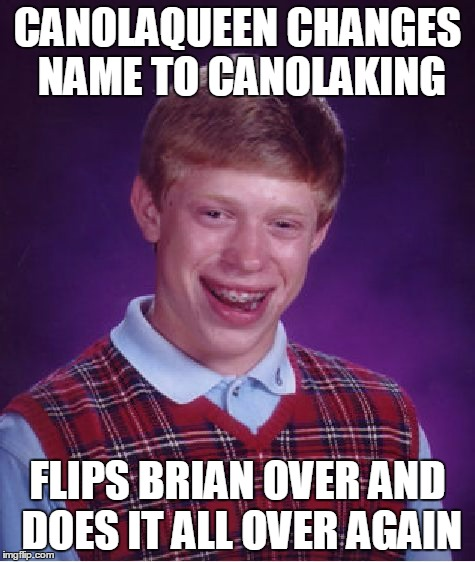 Bad Luck Brian Meme | CANOLAQUEEN CHANGES NAME TO CANOLAKING FLIPS BRIAN OVER AND DOES IT ALL OVER AGAIN | image tagged in memes,bad luck brian | made w/ Imgflip meme maker