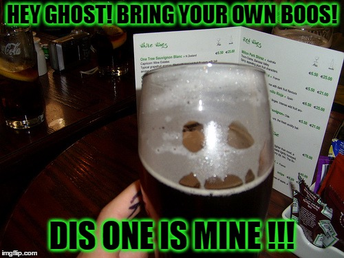 BYOB...Bring your own Boos! You're not foolin anyone...I can see right through you! | HEY GHOST! BRING YOUR OWN BOOS! DIS ONE IS MINE !!! | image tagged in byob,ghost,booze,boos | made w/ Imgflip meme maker