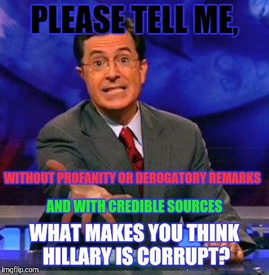 Civil Discussion | PLEASE TELL ME, WHAT MAKES YOU THINK HILLARY IS CORRUPT? WITHOUT PROFANITY OR DEROGATORY REMARKS AND WITH CREDIBLE SOURCES | image tagged in give me please,corruption,truth,citation,credible | made w/ Imgflip meme maker