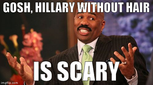 Steve Harvey Meme | GOSH, HILLARY WITHOUT HAIR IS SCARY | image tagged in memes,steve harvey | made w/ Imgflip meme maker