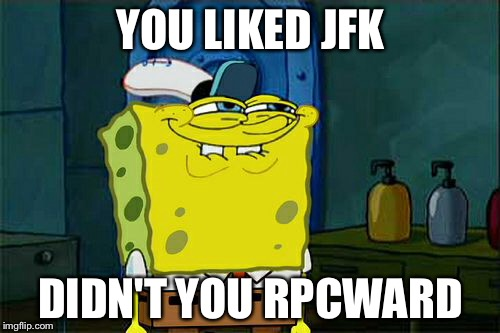 Dont You Squidward Meme | YOU LIKED JFK DIDN'T YOU RPCWARD | image tagged in memes,dont you squidward | made w/ Imgflip meme maker