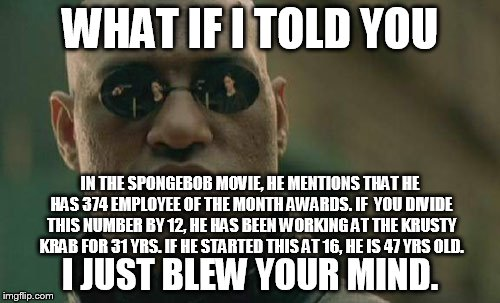 Even though his driver's license (that he hasn't gotten yet) says he is 26. Eh, what're you gonna do. | WHAT IF I TOLD YOU I JUST BLEW YOUR MIND. IN THE SPONGEBOB MOVIE, HE MENTIONS THAT HE HAS 374 EMPLOYEE OF THE MONTH AWARDS. IF  YOU DIVIDE T | image tagged in memes,matrix morpheus | made w/ Imgflip meme maker