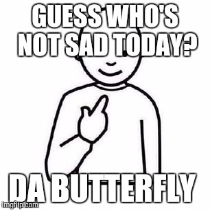 Guess who |  GUESS WHO'S NOT SAD TODAY? DA BUTTERFLY | image tagged in guess who | made w/ Imgflip meme maker