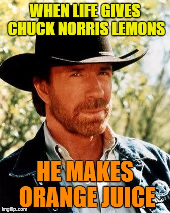Chuck Norris Meme | WHEN LIFE GIVES CHUCK NORRIS LEMONS HE MAKES ORANGE JUICE | image tagged in chuck norris | made w/ Imgflip meme maker