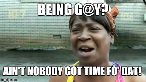 Aint Nobody Got Time For That Meme | BEING G@Y? AIN'T NOBODY GOT TIME FO' DAT! | image tagged in memes,aint nobody got time for that | made w/ Imgflip meme maker