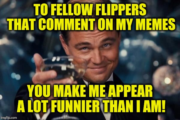 Especially those of you that can outdo my replies.  | TO FELLOW FLIPPERS THAT COMMENT ON MY MEMES YOU MAKE ME APPEAR A LOT FUNNIER THAN I AM! | image tagged in memes,leonardo dicaprio cheers,thanks,comments | made w/ Imgflip meme maker