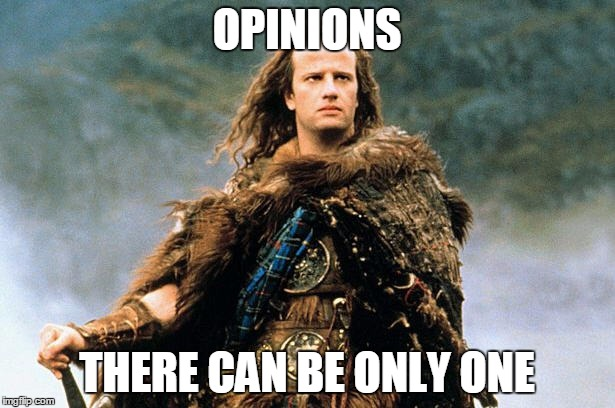 OPINIONS THERE CAN BE ONLY ONE | image tagged in highlander,opinion | made w/ Imgflip meme maker