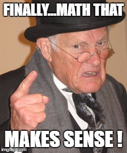 Back In My Day Meme | FINALLY...MATH THAT MAKES SENSE ! | image tagged in memes,back in my day | made w/ Imgflip meme maker
