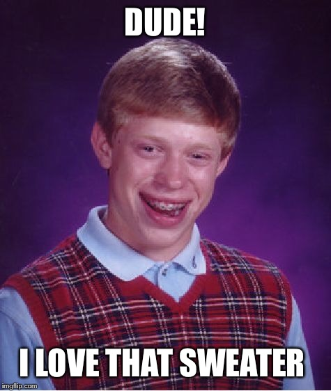 Bad Luck Brian Meme | DUDE! I LOVE THAT SWEATER | image tagged in memes,bad luck brian | made w/ Imgflip meme maker