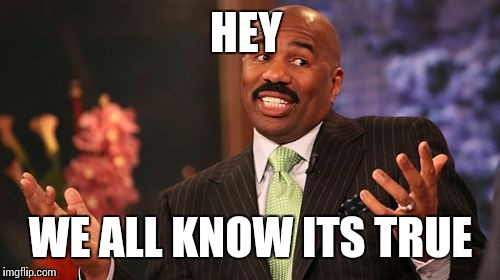 Steve Harvey Meme | HEY WE ALL KNOW ITS TRUE | image tagged in memes,steve harvey | made w/ Imgflip meme maker