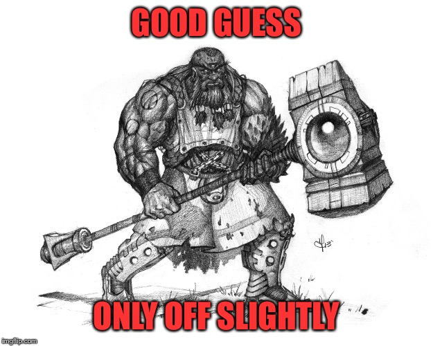 Troll Smasher | GOOD GUESS ONLY OFF SLIGHTLY | image tagged in troll smasher | made w/ Imgflip meme maker