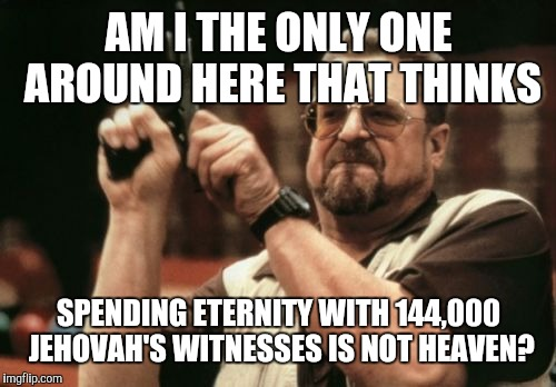 Am I The Only One Around Here Meme | AM I THE ONLY ONE AROUND HERE THAT THINKS SPENDING ETERNITY WITH 144,000 JEHOVAH'S WITNESSES IS NOT HEAVEN? | image tagged in memes,am i the only one around here | made w/ Imgflip meme maker
