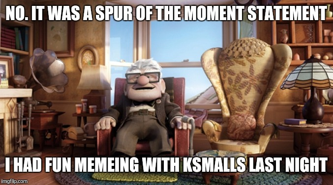 NO. IT WAS A SPUR OF THE MOMENT STATEMENT I HAD FUN MEMEING WITH KSMALLS LAST NIGHT | made w/ Imgflip meme maker
