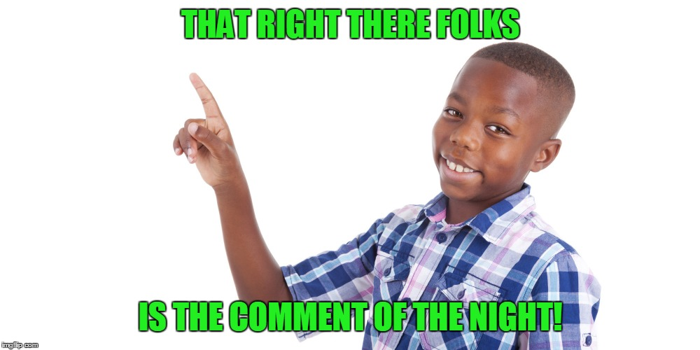 THAT RIGHT THERE FOLKS IS THE COMMENT OF THE NIGHT! | made w/ Imgflip meme maker