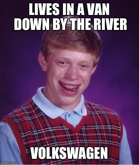 Bad Luck Brian Meme | LIVES IN A VAN DOWN BY THE RIVER VOLKSWAGEN | image tagged in memes,bad luck brian | made w/ Imgflip meme maker