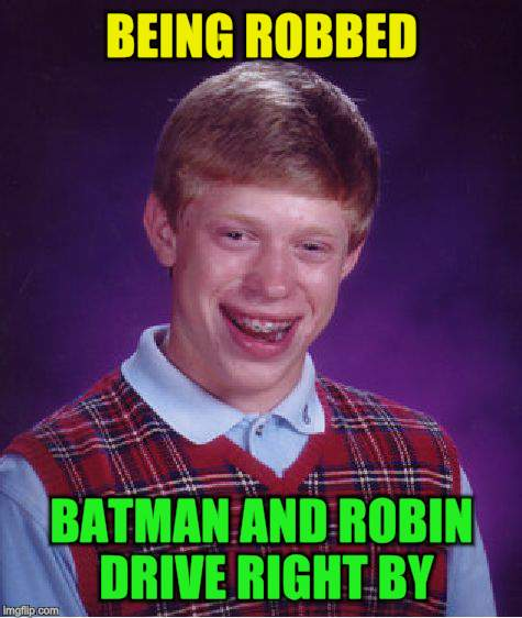 Bad Luck Brian Meme | BEING ROBBED BATMAN AND ROBIN DRIVE RIGHT BY | image tagged in memes,bad luck brian | made w/ Imgflip meme maker