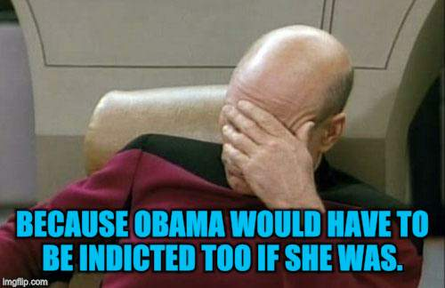 Captain Picard Facepalm Meme | BECAUSE OBAMA WOULD HAVE TO BE INDICTED TOO IF SHE WAS. | image tagged in memes,captain picard facepalm | made w/ Imgflip meme maker