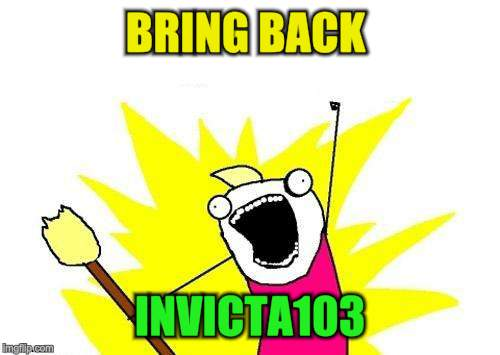 X All The Y Meme | BRING BACK INVICTA103 | image tagged in memes,x all the y | made w/ Imgflip meme maker