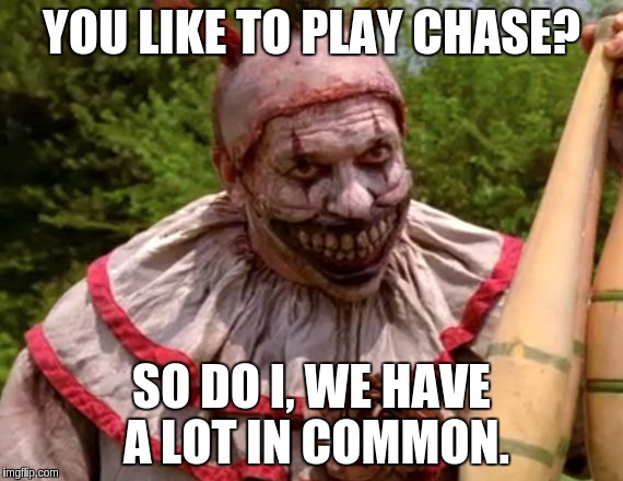 YOU LIKE TO PLAY CHASE? SO DO I, WE HAVE A LOT IN COMMON. | made w/ Imgflip meme maker