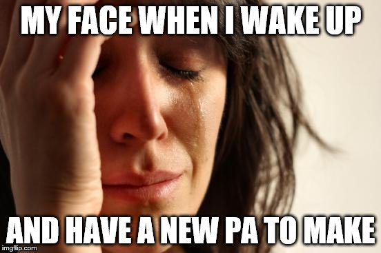 First World Problems Meme | MY FACE WHEN I WAKE UP AND HAVE A NEW PA TO MAKE | image tagged in memes,first world problems | made w/ Imgflip meme maker