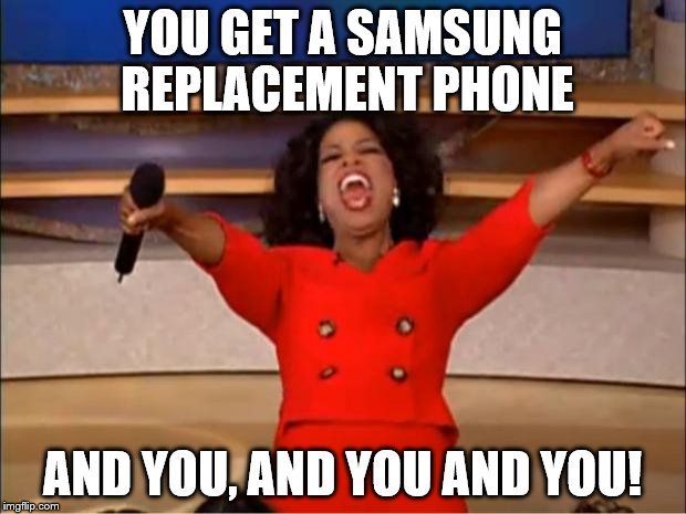 Oprah You Get A Meme | YOU GET A SAMSUNG REPLACEMENT PHONE AND YOU, AND YOU AND YOU! | image tagged in memes,oprah you get a | made w/ Imgflip meme maker