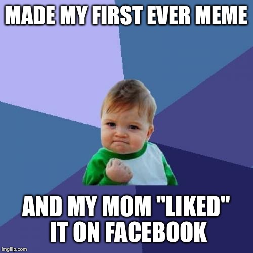 "Success Kid Meme |  MADE MY FIRST EVER MEME; AND MY MOM ""LIKED"" IT ON FACEBOOK 