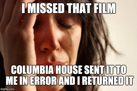 First World Problems Meme | I MISSED THAT FILM COLUMBIA HOUSE SENT IT TO ME IN ERROR AND I RETURNED IT | image tagged in memes,first world problems | made w/ Imgflip meme maker
