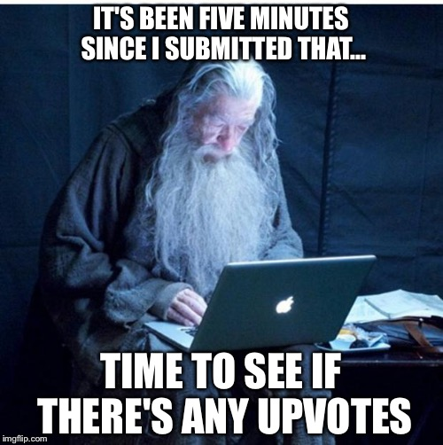 Gandalf Checks His Email | IT'S BEEN FIVE MINUTES SINCE I SUBMITTED THAT... TIME TO SEE IF THERE'S ANY UPVOTES | image tagged in gandalf checks his email | made w/ Imgflip meme maker