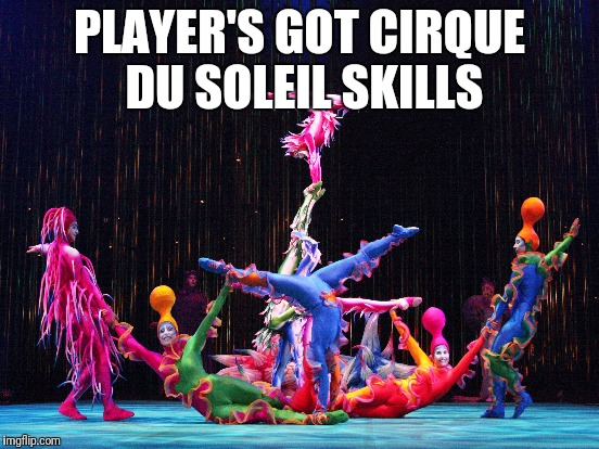PLAYER'S GOT CIRQUE DU SOLEIL SKILLS | made w/ Imgflip meme maker