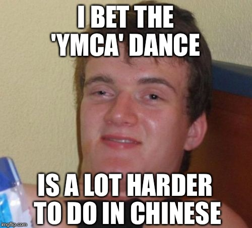 10 Guy Meme | I BET THE 'YMCA' DANCE IS A LOT HARDER TO DO IN CHINESE | image tagged in memes,10 guy | made w/ Imgflip meme maker