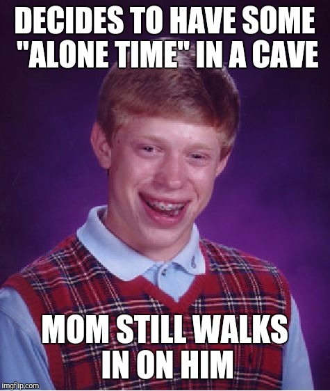 "Bad Luck Brian Meme | DECIDES TO HAVE SOME ""ALONE TIME"" IN A CAVE MOM STILL WALKS IN ON HIM 