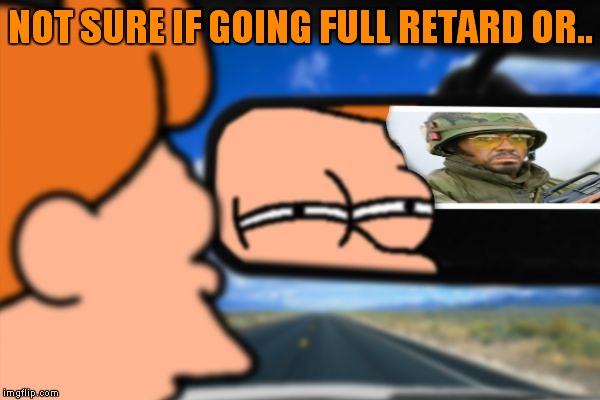 I guess they could be going something else.... |  NOT SURE IF GOING FULL RETARD OR.. | image tagged in fry not sure car version,never go full retard | made w/ Imgflip meme maker
