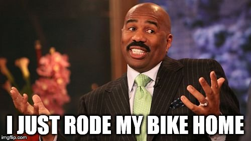 Steve Harvey Meme | I JUST RODE MY BIKE HOME | image tagged in memes,steve harvey | made w/ Imgflip meme maker