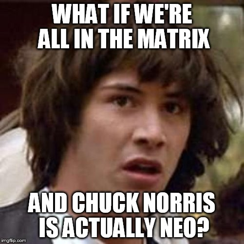 Conspiracy Keanu Meme | WHAT IF WE'RE ALL IN THE MATRIX AND CHUCK NORRIS IS ACTUALLY NEO? | image tagged in memes,conspiracy keanu | made w/ Imgflip meme maker