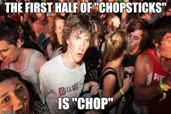 "THE FIRST HALF OF ""CHOPSTICKS"" IS ""CHOP"" 