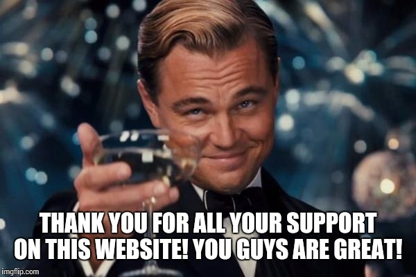 This is to all my friends on Imgflip (raydog,  juicydeath, coolermommy 2.0, etc.) | THANK YOU FOR ALL YOUR SUPPORT ON THIS WEBSITE! YOU GUYS ARE GREAT! | image tagged in memes,leonardo dicaprio cheers | made w/ Imgflip meme maker